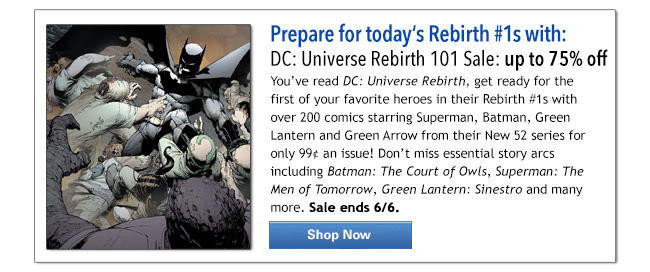 Prepare for today's Rebirth #1s with: DC: Universe Rebirth 101 Sale: up to 75% off You've read DC: Universe Rebirth, get ready for the first of your favorite heroes in their Rebirth #1s with over 200 comics starring Superman, Batman, Green Lantern and Green Arrow from their New 52 series for only 99¢ an issue! Don't miss essential story arcs including Batman: The Court of Owls, Superman: The Men of Tomorrow, Green Lantern: Sinestro and many more. Sale ends 6/6. Shop Now