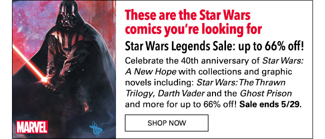 These are the comics you're looking for Star Wars Legends Sale: up to 66% off! Celebrate the 40th anniversary of the *Star Wars: A New Hope* with collections and graphic novels including: *Star Wars: The Thrawn Trilogy*, *Darth Vader and the Ghost Prison* and more for up to 66% off! Sale ends 5/29.