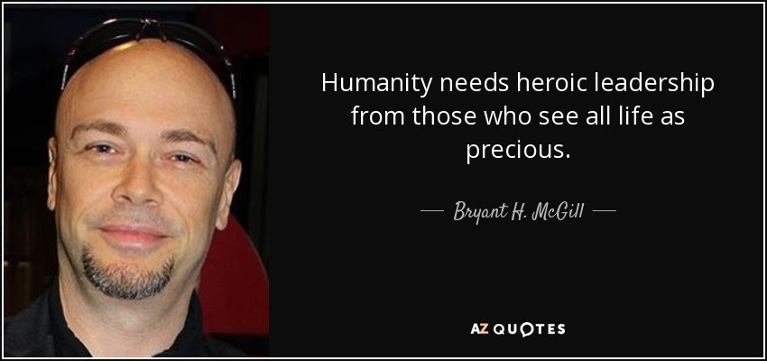 quote-humanity-needs-heroic-leadership-from-those-who-see-all-life-as-precious-bryant-h-mcgill-125-43-23
