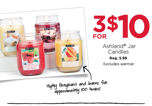 3 FOR $10 Ashland® Jar Candles. Reg. 5.99. Excludes warmer. Highly fragrant and burns for approximately 100 hours!