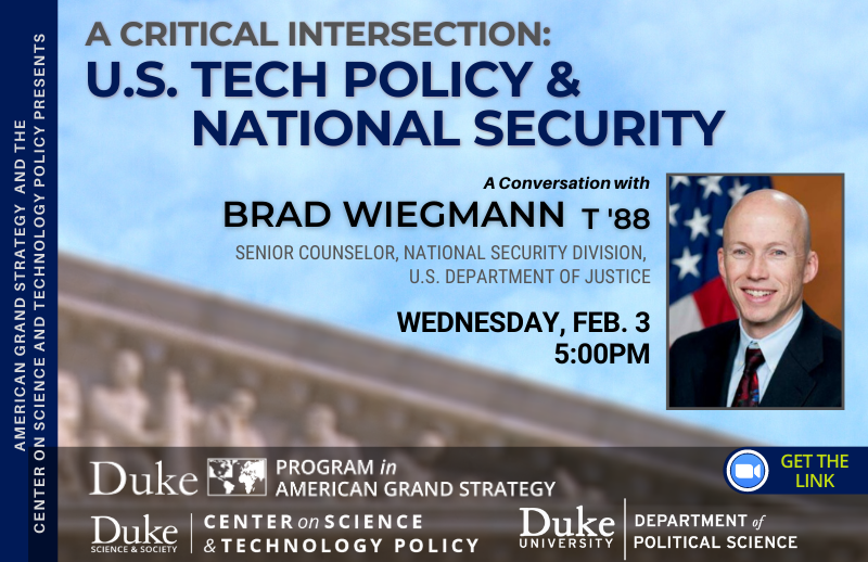 AGS: Tech Policy and National Security with Brad Wiegmann @ https://duke.zoom.us/meeting/register/tJYlduusrTkjHNOYyij7cqgzjVPvlvbagMGh?_x_zm_rtaid=al7C8DQ7SdWYMPAcH7Z3zQ.1611910621199.6e9a0e8499b6d47c8c997d4e05df065e&_x_zm_rhtaid=216