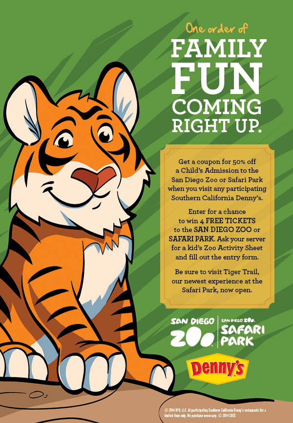 One order of FAMILY FUN COMING RIGHT UP.  For a limited time, get a coupon for 50% off a Child's Admission to the San Diego Zoo or Safari Park when you visit any participating Southern California Denny's.  Enter for a chance to win 4 FREE TICKETS to the SAN DIEGO ZOO or SAFARI PARK. Ask your server for a kid's Zoo Activity Sheet and fill out the entry form.  Be sure to visit Tiger Trail, the newest experience at the Safari Park, now open.  © 2014 DFO, LLC. At participating Southern California Denny's restaurants for a limited time only. No purchase necessary. © 2014 SDZG