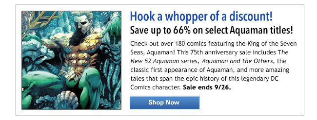 Hook a whopper of a discount! Save up to 66% on select Aquaman titles! Check out nearly 300 books featuring the King of the Seven Seas, Aquaman! This 75th anniversary sale includes the New 52 Aquaman series, Aquaman and the Others, the classic first appearance of Aquaman, and more amazing tales that span the epic history of this legendary DC Comics character. Sale ends 9/26. Shop Now