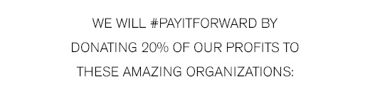 We will #PayItForward by Donating 20% of Our Profits to These Amazing Organizations >