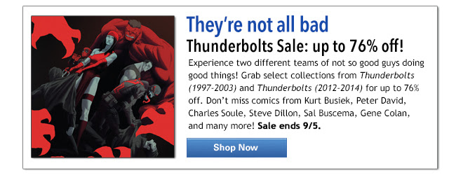 They're not all bad! Thunderbolts Sale: up to 76% off! Experience two different teams of not so good guys doing good things! Grab select collections from Thunderbolts (1997-2003) and Thunderbolts (2012-2014) for up to 76% off. Don't miss comics from Kurt Busiek, Peter David, Charles Soule, Steve Dillon, Sal Buscema, Gene Colan, and many more! Sale ends 9/5. Shop Now