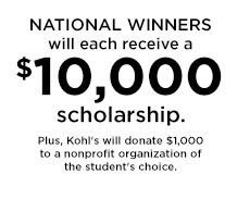 NATIONAL WINNERS will each receive a $10,000 scholarship. Plus, Kohl's will donate $1,000 to a nonprofit organization of the student's choice.