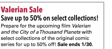 Valerian Sale Save up to 50% on select collections! Prepare for the upcoming film *Valerian and the City of a Thousand Planets* with select collections of the original comic series for up to 50% off! Sale ends 1/30.