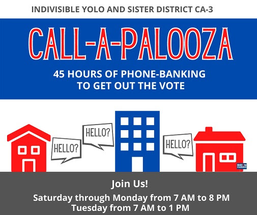 Text: Indivisible Yolo and Sister District CA-3 Call-a-palooza. 45 hours of phone-banking to get out the vote. Join us! Saturday through Monday from 7am to 8pm; Tuesday from 7am to 1pm