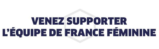 VENEZ SUPPORTER L'EQUIPE DE FRANCE FEMININE