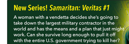 New Series! Samaritan: Vertias #1 A woman with a vendetta decides she's going to take down the largest military contractor in the world and has the means and a plan that just might work. Can she survive long enough to pull it off with the entire U.S. government trying to kill her?