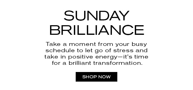 SUNDAY BRILLIANCE. Take a moment from your busy schedule to let go of stress, and take in positive energy—it's time for a brilliant transformation. SHOP NOW