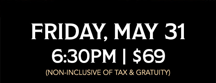 Friday, May 31 -  6:30pm | $69 (non-inclusive of tax & gratuity)