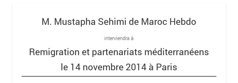 M. Mustapha Sehimi de Maroc Hebdo interviendra àRemigration et partenariatsméditerranéensle 14 novembre 2014 à Paris