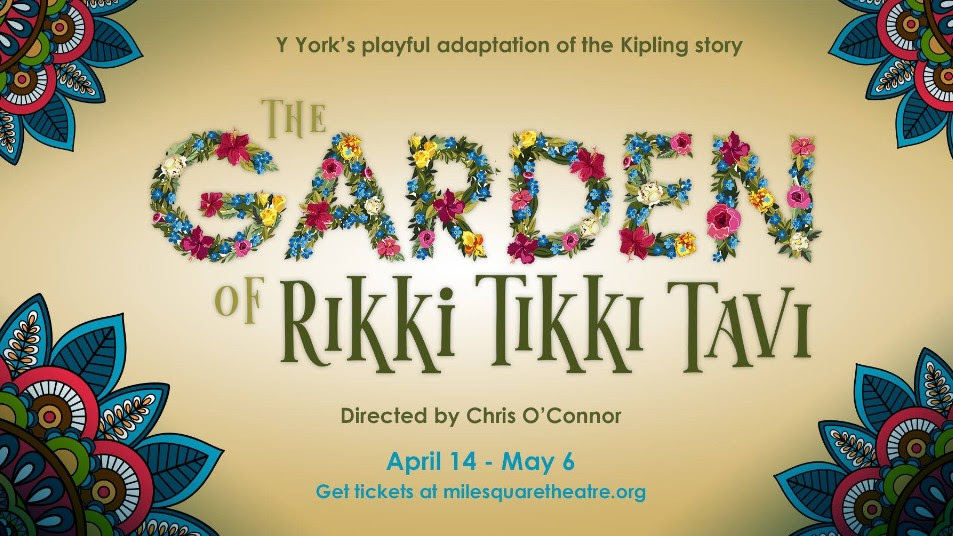 Y York's playful adaptation of the Kipling story, The Garde of Rikki Tikki Tavi, directed by Chris O'Connor, April 14 - May 4