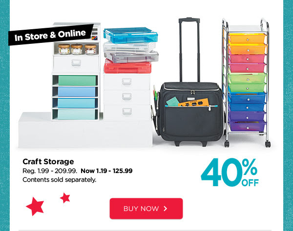 In Store & Online 40% OFF Craft Storage. Reg. 1.99 - 209.99. Now 1.19 - 125.99. Contents sold separately. BUY NOW