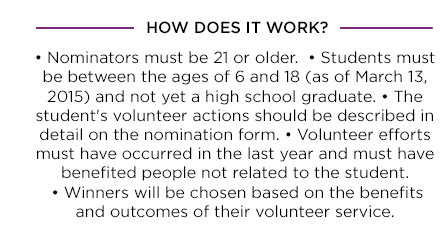 HOW DOES IT WORK?. • Nominators must be 21 or older. • Students must be between the ages of 6 and 18 (as of March 13, 2015) and not yet a high school graduate. • The student's volunteer actions should be described in detail on the nomination form. • Volunteer efforts must have occurred in the last year and must have benefited people not related to the student. • Winners will be chosen based on the benefits and outcomes of their volunteer service.