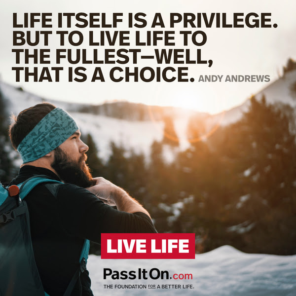 Life itself is a privilege. But to live life to the fullest- well, that is a choice. Andy Andrews