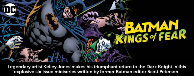 Batman: Kings of Fear (2018-)	1 Legendary artist Kelley Jones makes his triumphant return to the Dark Knight in this explosive six-issue miniseries written by former BATMAN  editor Scott Peterson!