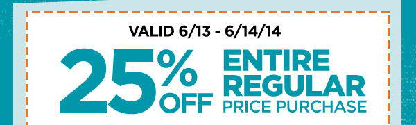 VALID 6/13 - 6/14/14. 25% OFF ENTIRE REGULAR PRICE PURCHASE
