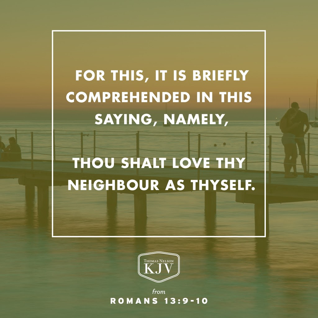 9 For this, Thou shalt not commit adultery, Thou shalt not kill, Thou shalt not steal, Thou shalt not bear false witness, Thou shalt not covet; and if there be any other commandment, it is briefly comprehended in this saying, namely, Thou shalt love thy neighbour as thyself.  10 Love worketh no ill to his neighbour: therefore love is the fulfilling of the law. Romans 13:9-10