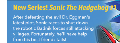 New Series!  Sonic The Hedgehog #1 After defeating the evil Dr. Eggman's latest plot, Sonic races to shut down the robotic Badnik forces still attacking villages. Fortunately, he'll have help from his best friend: Tails!