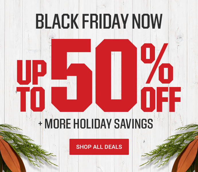 BLACK FRIDAY NOW | UP TO 50% OFF + MORE HOLIDAY SAVINGS | SHOP ALL DEALS