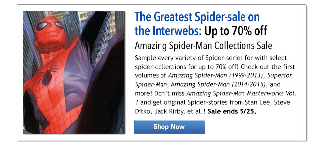 The Greatest Spider-sale on the Interwebs: Up to 70% off Amazing Spider-Man Collections Sale Sample every variety of Spider-series for with select spider-collections for up to 70% off! Check out the first volumes of Amazing Spider-Man (1999-2013), Superior Spider-Man, Amazing Spider-Man (2014-2015), and more! Don't miss Amazing Spider-Man Masterworks Vol. 1 and get original Spider-stories from Stan Lee, Steve Ditko, Jack Kirby, et al.! Sale ends 5/25. SHOP NOW