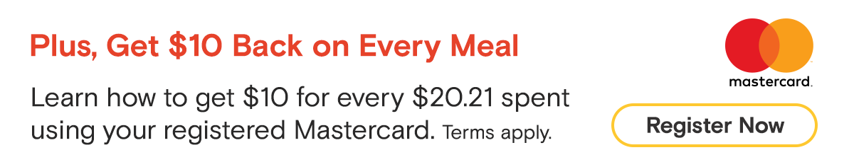 Plus, Get $10 Back on Every Meal Use your registered Mastercard to get $10 back on every transaction of $20.21 or more. Register Now