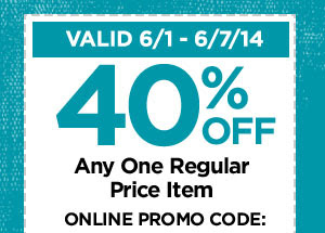 VALID 6/1 - 6/7/14 40% OFF Any One Regular Price Item ONLINE PROMO CODE: