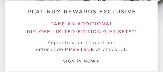 Platinum Rewards Exclusive: Take an additional 10% off limited-edition gift sets.** Sign into your account and enter code PRSETSLE at checkout. Sign in now