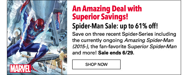 An Amazing Deal with Superior Savings! Spider-Man Sale: up to 61% off! Save on three recent Spider-Series including the currently ongoing *Amazing Spider-Man (2015-)*, the fan-favorite *Superior Spider-Man* and more! Sale ends 6/29. SHOP NOW