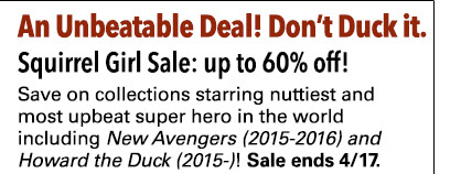An Unbeatable Deal! Don't Duck it. Squirrel Girl Collections Sale: up to 62% off! Save on collections starring nuttiest and most upbeat super hero in the world including select collections of *New Avengers (2015-2016)* and *Howard the Duck (2015-)*! Sale ends 4/17.