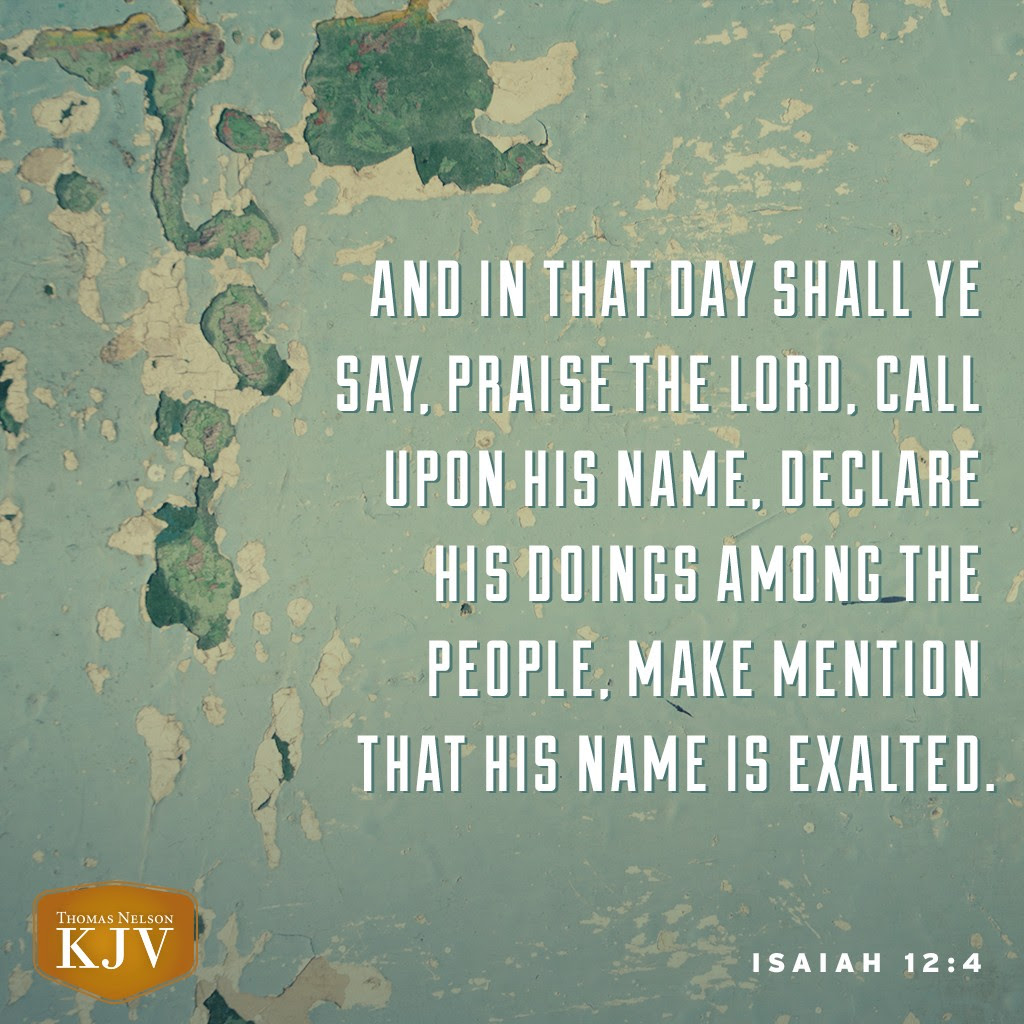 4 And in that day shall ye say, Praise the Lord, call upon his name, declare his doings among the people, make mention that his name is exalted. Isaiah 12:4