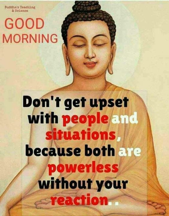 Don't get upset with people and situations. Both are powerless without your reaction