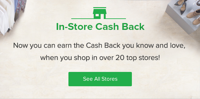 In-Store Cash Back - Now you can earn the Cash Back you know and love, when you shop in over 20 top stores!