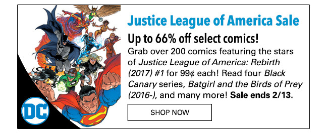 Justice League of America Sale Over 200 comics for 99¢ each! Grab comics featuring the stars of *Justice League of America: Rebirth (2017) #1* for up to 66% off! Read the acclaimed run of *Justice League of America*, four *Black Canary* series, *Batgirl and the Birds of Prey (2016-)*, and many more! Sale ends 2/13. SHOP NOW