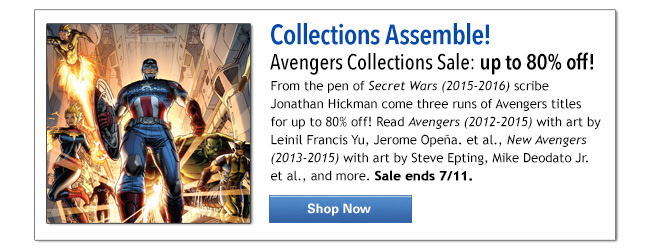 Collections Assemble! Avengers Collections Sale: up to 80% off! From the pen of Secret Wars (2015-2016) scribe Jonathan Hickman come three runs of Avengers titles for up to 80% off! Read Avengers (2012-2015) with art by Leinil Francis Yu, Jerome Opeña. et al., New Avengers (2013-2015) with art by Steve Epting, Mike Deodato Jr. et al., and more. Sale ends 7/11. Shop Now