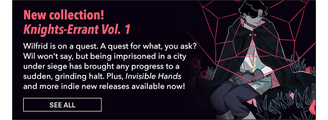 New collection! Knights-Errant Vol. 1 Wilfrid is on a quest. A quest for what, you ask? Wil won't say, but being imprisoned in a city under siege has brought any progress to a sudden, grinding halt. Plus, *Invisible Hands* and more indie new releases available now! See All