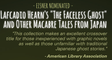 """- EISNER NOMINATED - Lafcadio Hearn's """"The Faceless Ghost"""" and Other Macabre Tales from Japan """"This collection makes an excellent crossover title for those inexperienced with graphic novels as well as those unfamiliar with traditional Japanese ghost stories."""" - American Library Association"""