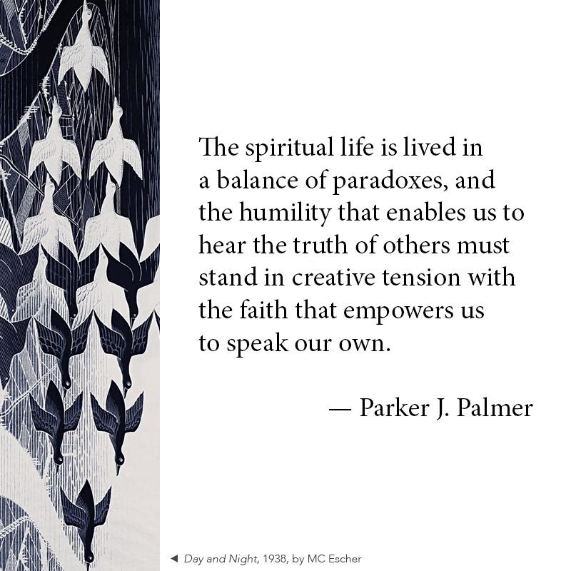 The spiritual life is lived in a balance of paradoxes_ and the humility that enables us to hear the truth of others must stand in creative tension with the faith that empowers us to speak our own. - Parker J. Palmer