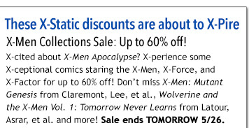 These X-Static discounts are about to X-Pire X-Men Collections Sale: Up to 60% off! X-cited about X-Men Apocalypse? X-perience some X-ceptional comics staring the X-men, X-Force, and X-Factor for up to 60% off! Don't miss X-Men: Mutant Genesis from Claremont, Lee, et al., Wolverine and the X-Men Vol. 1: Tomorrow Never Learns from Latour, Asrar, et al. and more! Sale ends 5/26.