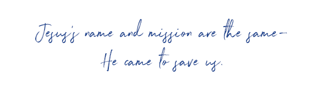 Jesus's name and mission are the same - he came to save us.