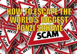 HOW TO ESCAPE THE WORLD'S BIGGEST PONZI SCHEME