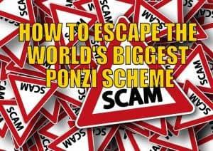HOW TO ESCAPE THE WORLD'S BIGGEST PONZI SCHEME