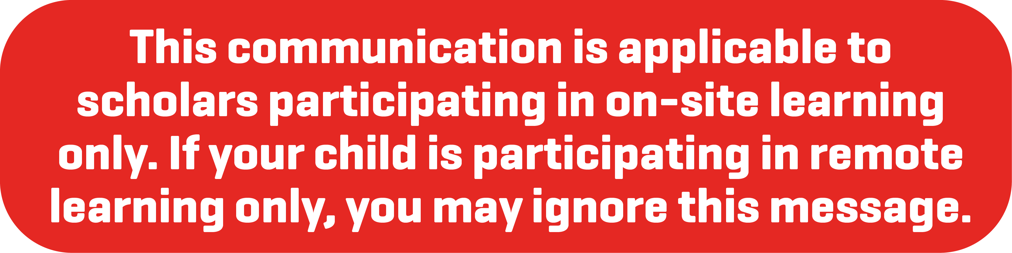 This communication is applicable to scholars participating in on-site learning only. If your child is participating in remote learning only, you may ignore this message.