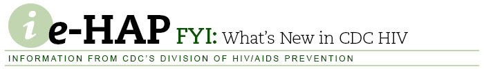 e-HAP FYI: What's New in CDC HIV — Information from CDC's Division of HIV/AIDS Prevention