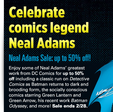 Celebrate comics legend Neal Adams Neal Adams Sale: up to 50% off! Enjoy some of Neal Adams' greatest work from DC Comics for up to 50% off including a classic run on Detective Comics as Batman returns to dark and brooding form, the socially conscious comics starring Green Lantern and Green Arrow, his recent work Batman Odyssey, and more! Sale ends 2/28.