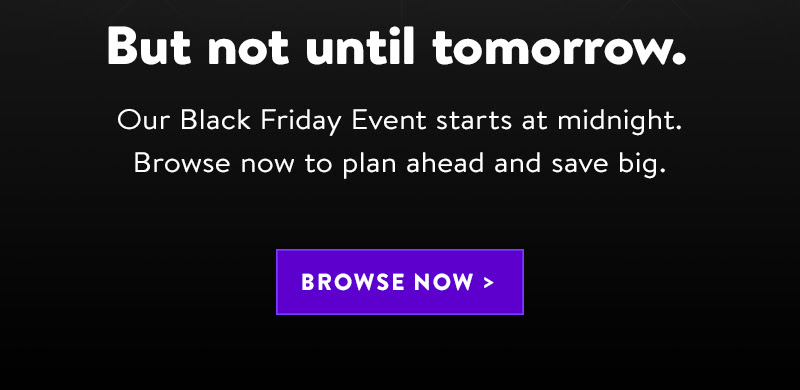 But not until tomorrow. | Our Black Friday Event starts at midnight. Browse now to plan ahead and save big. | BROWSE NOW