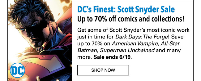 DC's Finest: Scott Snyder Sale Save up to 70% comics and collections! Get some of Scott Snyder's most iconic work just in time for *Dark Days: The Forge*! Save up to 70% on *American Vampire*, *All-Star Batman* *Superman Unchained* and many more. Sale ends 6/19.