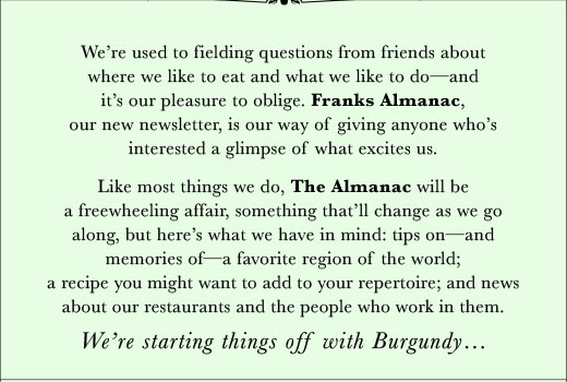 We're used to fielding questions from friends about where we like to eat and what we like to do—and it's our pleasure to oblige. Franks Almanac, our new newsletter, is our way of giving anyone who's interested a glimpse of what excites us. Like most things we do, The Almanac will be a freewheeling affair, something that'll change as we go along, but here's what we have in mind: tips on—and memories of—a favorite region of the world; a recipe you might want to add to your repertoire; and news about our restaurants and the people who work in them.